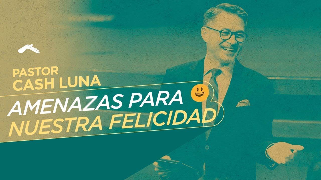Pastor Cash Luna – Amenazas para nuestra felicidad