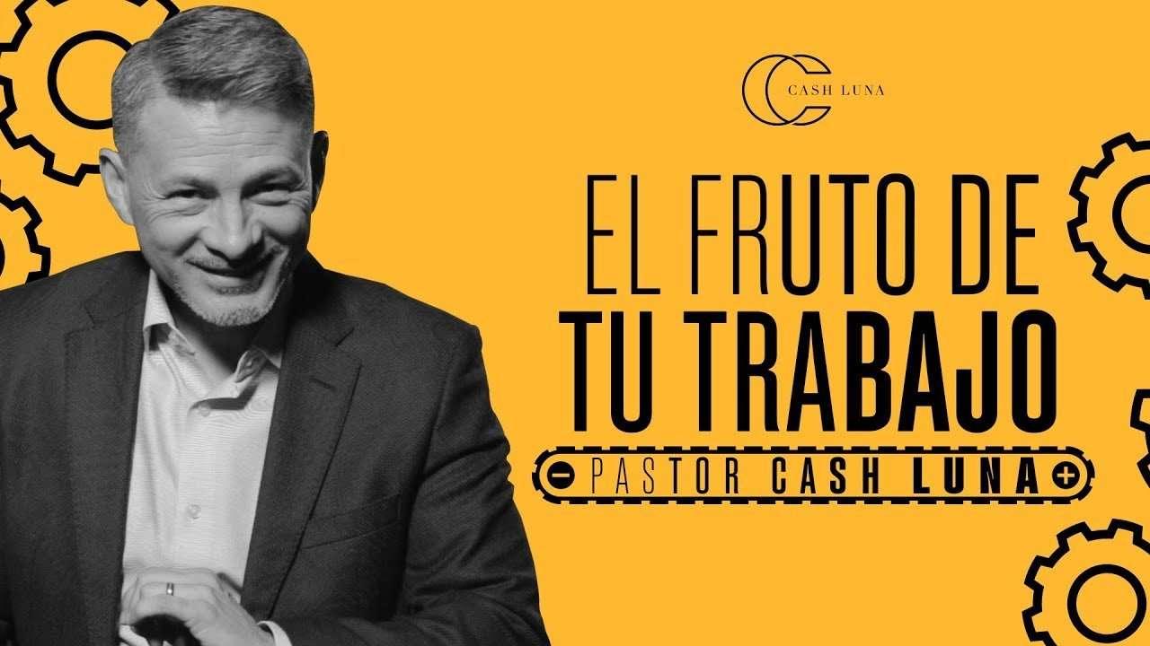Pastor Cash Luna – El fruto de tu trabajo