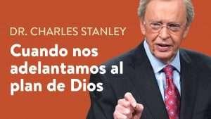 Cuando nos adelantamos al plan de Dios– Dr. Charles Stanley
