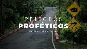 Peligros Proféticos – Apóstol German Ponce