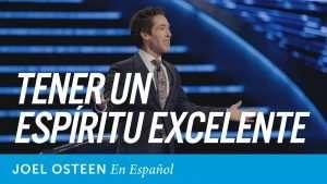 Tener Un Espíritu Excelente – Joel Osteen