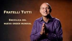 La Encíclica del Nuevo Orden Mundial – FRATELLI TUTTI