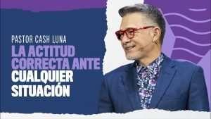 La actitud correcta frente cualquier situación – Pastor Cash Luna