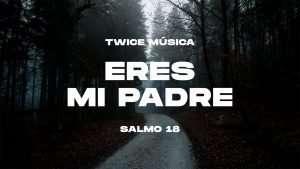 TWICE MÚSICA – Eres Mi Padre (Salmo 18)